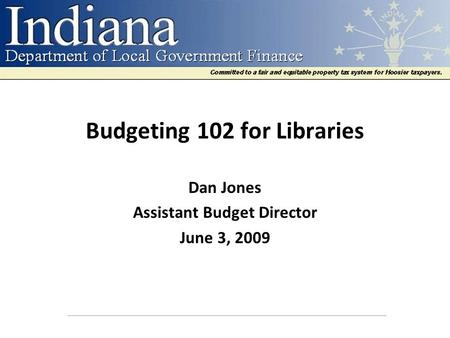 Budgeting 102 for Libraries Dan Jones Assistant Budget Director June 3, 2009.