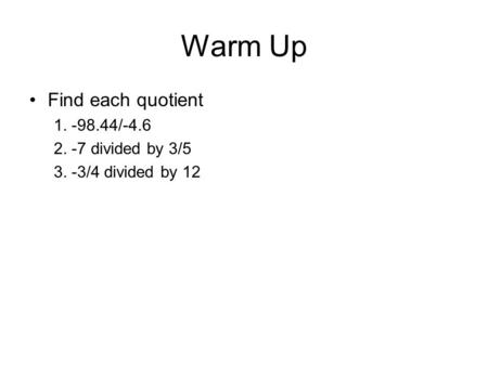 Warm Up Find each quotient 1. -98.44/-4.6 2. -7 divided by 3/5 3. -3/4 divided by 12.