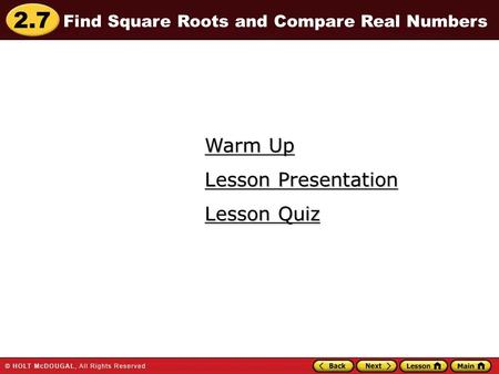 2.7 Warm Up Warm Up Lesson Quiz Lesson Quiz Lesson Presentation Lesson Presentation Find Square Roots and Compare Real Numbers.