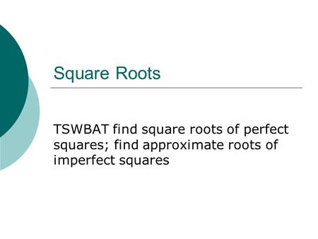 Square Roots TSWBAT find square roots of perfect squares; find approximate roots of imperfect squares.