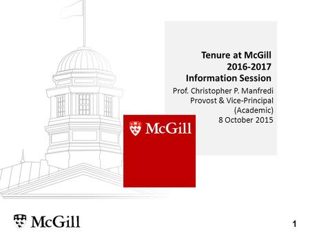 1 Prof. Christopher P. Manfredi Provost & Vice-Principal (Academic) 8 October 2015 Tenure at McGill 2016-2017 Information Session.