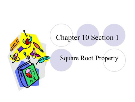 Chapter 10 Section 1 Square Root Property. Learning Objectives Know that every positive real number has two square roots. Solve quadratic equation using.