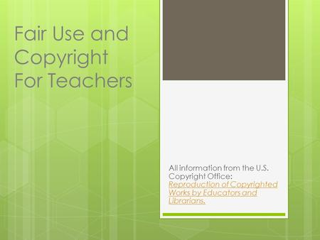 Fair Use and Copyright For Teachers All information from the U.S. Copyright Office: Reproduction of Copyrighted Works by Educators and Librarians. Reproduction.
