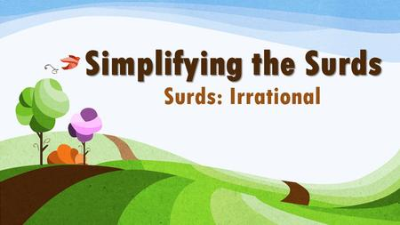 Simplifying the Surds Surds: Irrational.