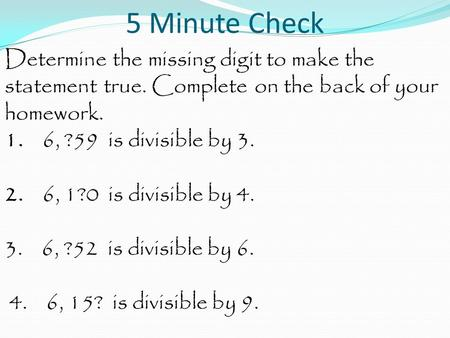5 Minute Check Determine the missing digit to make the statement true. Complete on the back of your homework. 1. 6, ?59 is divisible by 3. 2. 6, 1?0 is.