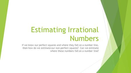 Estimating Irrational Numbers If we know our perfect squares and where they fall on a number line, then how do we estimate our non-perfect squares? Can.