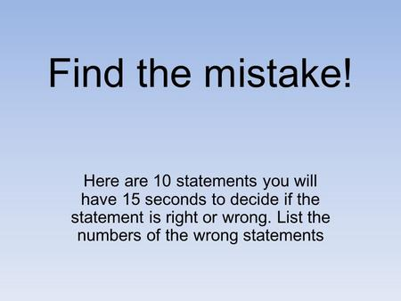 Find the mistake! Here are 10 statements you will have 15 seconds to decide if the statement is right or wrong. List the numbers of the wrong statements.