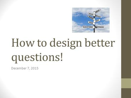 How to design better questions!