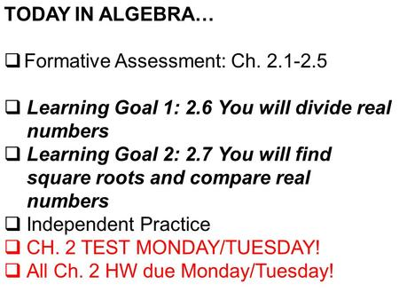 TODAY IN ALGEBRA…  Formative Assessment: Ch. 2.1-2.5  Learning Goal 1: 2.6 You will divide real numbers  Learning Goal 2: 2.7 You will find square roots.
