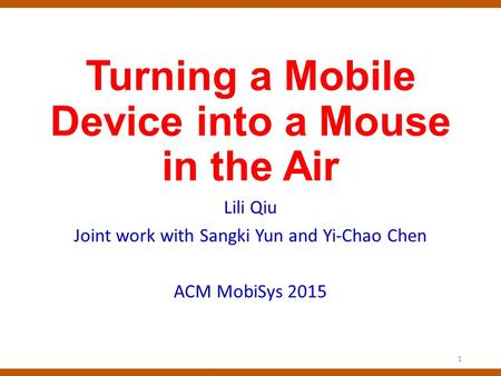 Turning a Mobile Device into a Mouse in the Air Lili Qiu Joint work with Sangki Yun and Yi-Chao Chen ACM MobiSys 2015 1.