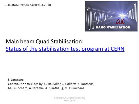 Main beam Quad Stabilisation: Status of the stabilisation test program at CERN CLIC-stabilization day 09.03.2010 S. Janssens Contribution to slides by: