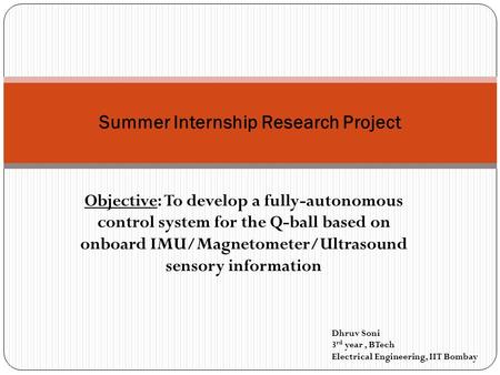 Objective: To develop a fully-autonomous control system for the Q-ball based on onboard IMU/Magnetometer/Ultrasound sensory information Summer Internship.
