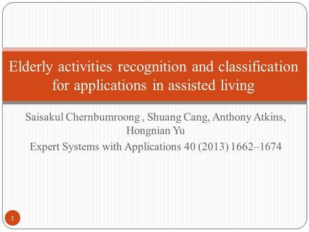Saisakul Chernbumroong, Shuang Cang, Anthony Atkins, Hongnian Yu Expert Systems with Applications 40 (2013) 1662–1674 Elderly activities recognition and.