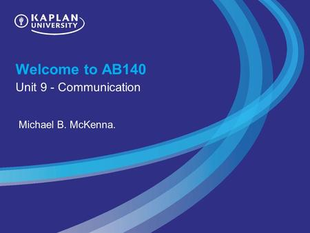 Welcome to AB140 Unit 9 - Communication Michael B. McKenna.