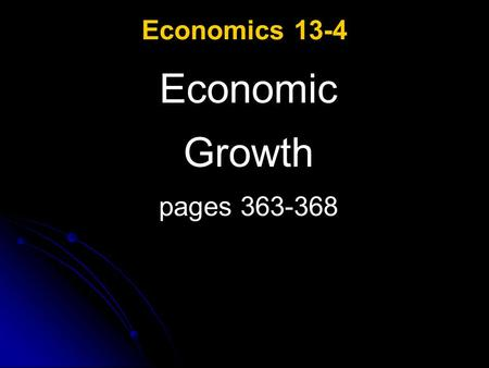 Economics 13-4 Economic Growth pages 363-368. ECONOMIC GROWTH ESSENTIAL QUESTIONS: What are two measures of economic growth? Why is economic growth important?
