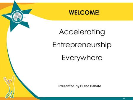 #1 WELCOME! Accelerating Entrepreneurship Everywhere Presented by Diane Sabato.