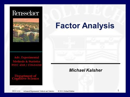 Department of Cognitive Science Michael Kalsher Adv. Experimental Methods & Statistics PSYC 4310 / COGS 6310 Factor Analysis 1 PSYC 4310 Advanced Experimental.