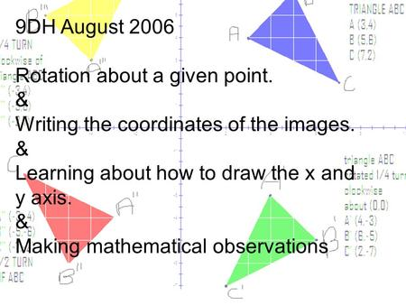 9DH August 2006 Rotation about a given point. & Writing the coordinates of the images. & Learning about how to draw the x and y axis. & Making mathematical.