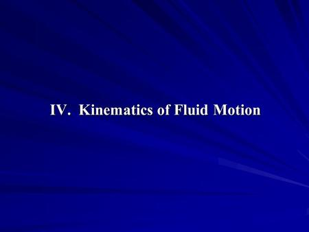 IV. Kinematics of Fluid Motion. Contents 1. Specification of Fluid Motion 2. Material Derivatives 3. Geometric Representation of Flow 4. Terminology 5.