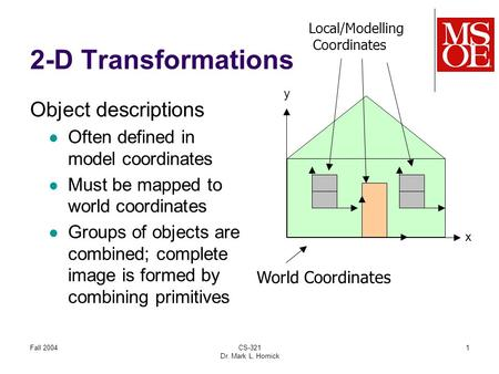 Fall 2004CS-321 Dr. Mark L. Hornick 1 2-D Transformations World Coordinates Local/Modelling Coordinates x y Object descriptions Often defined in model.