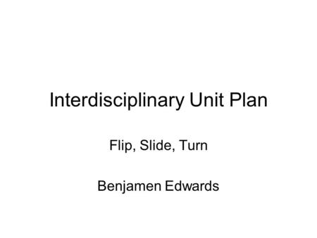 Interdisciplinary Unit Plan Flip, Slide, Turn Benjamen Edwards.