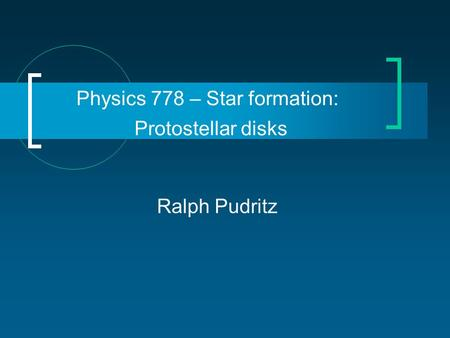 Physics 778 – Star formation: Protostellar disks Ralph Pudritz.