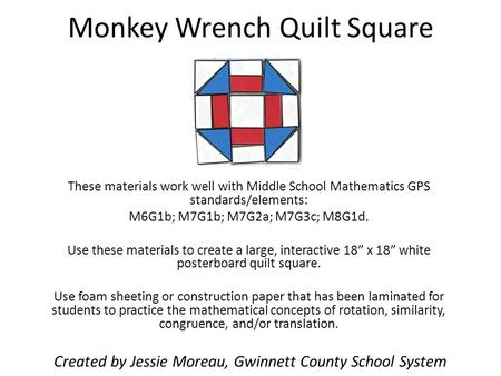 Monkey Wrench Quilt Square These materials work well with Middle School Mathematics GPS standards/elements: M6G1b; M7G1b; M7G2a; M7G3c; M8G1d. Use these.