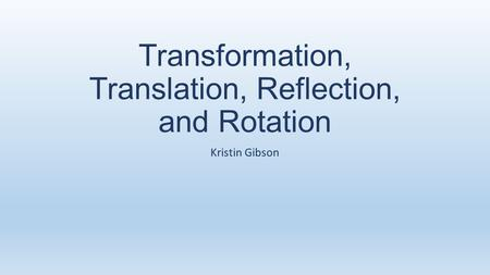 Transformation, Translation, Reflection, and Rotation Kristin Gibson.