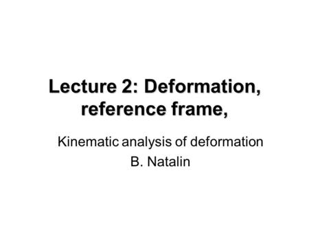 Lecture 2: Deformation, reference frame, Kinematic analysis of deformation B. Natalin.