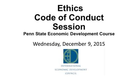 Ethics Code of Conduct Session Penn State Economic Development Course Wednesday, December 9, 2015.