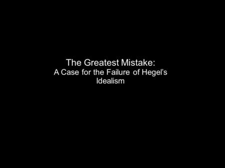 The Greatest Mistake: A Case for the Failure of Hegel's Idealism.