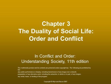 Copyright © Allyn and Bacon 2007 Chapter 3 The Duality of Social Life: Order and Conflict This multimedia product and its contents are protected under.