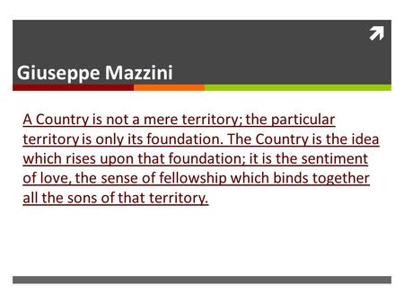  Giuseppe Mazzini A Country is not a mere territory; the particular territory is only its foundation. The Country is the idea which rises upon that foundation;