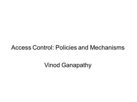 Access Control: Policies and Mechanisms Vinod Ganapathy.
