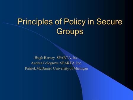 Principles of Policy in Secure Groups Hugh Harney SPARTA, Inc. Andrea Colegrove SPARTA, Inc. Patrick McDaniel University of Michigan.