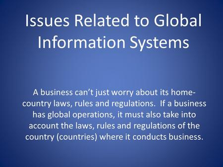 Issues Related to Global Information Systems A business can't just worry about its home- country laws, rules and regulations. If a business has global.
