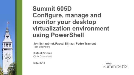 Summit 605D Configure, manage and monitor your desktop virtualization environment using PowerShell Jon Schaubhut, Pascal Bijnaar, Pedro Tramont Test Engineers.