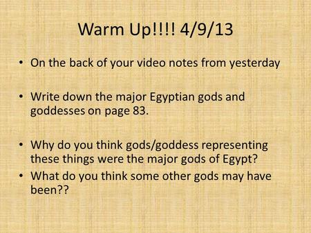 Warm Up!!!! 4/9/13 On the back of your video notes from yesterday Write down the major Egyptian gods and goddesses on page 83. Why do you think gods/goddess.