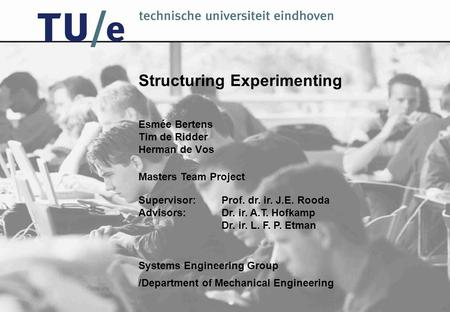 Structuring Experimenting Esmée Bertens Tim de Ridder Herman de Vos /Department of Mechanical Engineering Systems Engineering Group Masters Team Project.