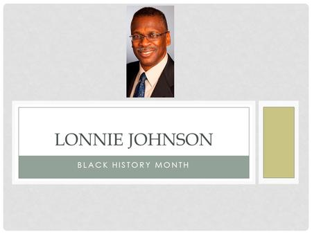 BLACK HISTORY MONTH LONNIE JOHNSON. WHO IS HE? Lonnie George Johnson (born October 6, 1949 in Mobile, Alabama) is an American inventor and engineer, who.