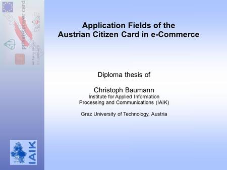 Application Fields of the Austrian Citizen Card in e-Commerce Diploma thesis of Christoph Baumann Institute for Applied Information Processing and Communications.