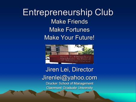 Entrepreneurship Club Make Friends Make Fortunes Make Your Future! Jiren Lei, Director Drucker School of Management Claremont Graduate.
