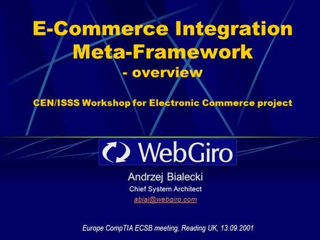 E-Commerce Integration Meta-Framework - overview CEN/ISSS Workshop for Electronic Commerce project Andrzej Bialecki Chief System Architect