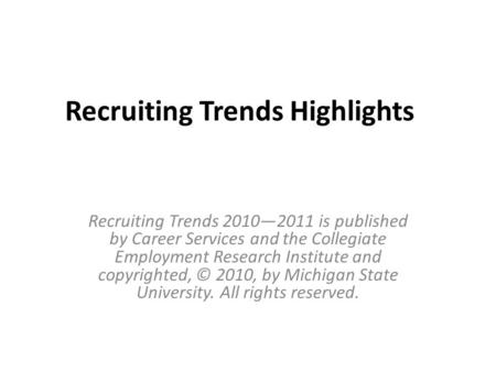 Recruiting Trends Highlights Recruiting Trends 2010—2011 is published by Career Services and the Collegiate Employment Research Institute and copyrighted,
