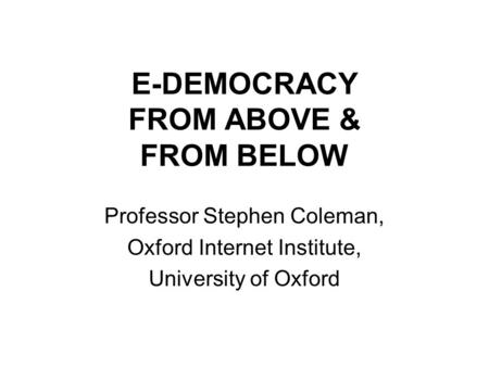 E-DEMOCRACY FROM ABOVE & FROM BELOW Professor Stephen Coleman, Oxford Internet Institute, University of Oxford.