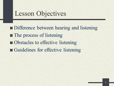 1 Lesson Objectives Difference between hearing and listening The process of listening Obstacles to effective listening Guidelines for effective listening.