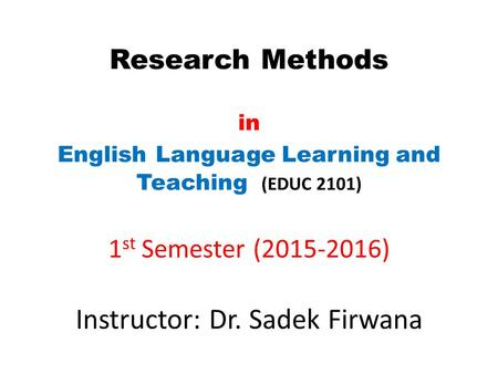 Research Methods in English Language Learning and Teaching (EDUC 2101) 1 st Semester (2015-2016) Instructor: Dr. Sadek Firwana.