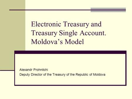 Electronic Treasury and Treasury Single Account. Moldova's Model Alexandr Prohnitchi Deputy Director of the Treasury of the Republic of Moldova.