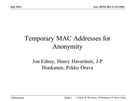 Doc.: IEEE 802.11-02/109r1 Submission July 2002 J. Edney, H. Haverinen, J-P Honkanen, P. Orava, Nokia Slide 1 Temporary MAC Addresses for Anonymity Jon.