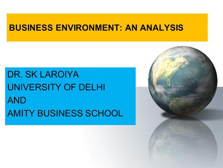 BUSINESS ENVIRONMENT: AN ANALYSIS DR. SK LAROIYA UNIVERSITY OF DELHI AND AMITY BUSINESS SCHOOL.